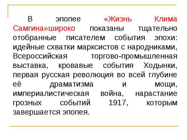 В эпопее «Жизнь Клима Самгина»широко показаны тщательно отобранные писателем события эпохи: идейные схватки марксистов с народниками, Всероссийская торгово-промышленная выставка, кровавые события Ходынки, первая русская революция во всей глубине её …