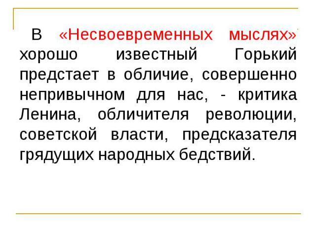В «Несвоевременных мыслях» хорошо известный Горький предстает в обличие, совершенно непривычном для нас, - критика Ленина, обличителя революции, советской власти, предсказателя грядущих народных бедствий. В «Несвоевременных мыслях» хорошо известный …