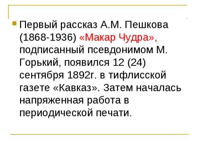 Первый рассказ А.М. Пешкова (1868-1936) «Макар Чудра», подписанный псевдонимом М. Горький, появился 12 (24) сентября 1892г. в тифлисской газете «Кавказ». Затем началась напряженная работа в периодической печати. Первый рассказ А.М. Пешкова (1868-193…