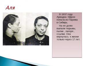 В 1937 году Ариадна Эфрон попала из Парижа в Сибирь. В 1937 году Ариадна Эфрон п
