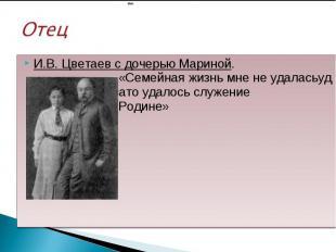 И.В. Цветаев с дочерью Мариной. «Семейная жизнь мне не удаласьуд удалась, зато у