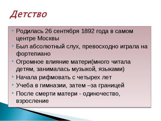 Родилась 26 сентября 1892 года в самом центре Москвы Родилась 26 сентября 1892 года в самом центре Москвы Был абсолютный слух, превосходно играла на фортепиано Огромное влияние матери(много читала детям, занималась музыкой, языками) Начала рифмовать…