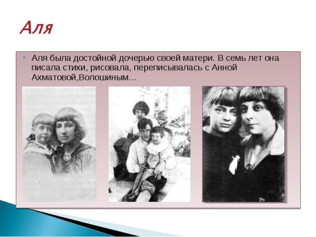 Аля была достойной дочерью своей матери. В семь лет она писала стихи, рисовала, переписывалась с Анной Ахматовой,Волошиным… Аля была достойной дочерью своей матери. В семь лет она писала стихи, рисовала, переписывалась с Анной Ахматовой,Волошиным…