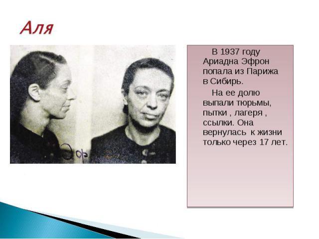 В 1937 году Ариадна Эфрон попала из Парижа в Сибирь. В 1937 году Ариадна Эфрон попала из Парижа в Сибирь. На ее долю выпали тюрьмы, пытки , лагеря , ссылки. Она вернулась к жизни только через 17 лет.