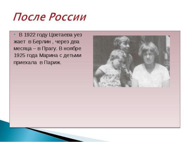 В 1922 году Цветаева уез В 1922 году Цветаева уез жает в Берлин , через два месяца – в Прагу. В ноябре 1925 года Марина с детьми приехала в Париж.