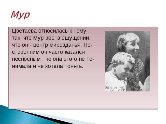 Цветаева относилась к нему Цветаева относилась к нему так, что Мур рос в ощущении, что он - центр мирозданья. По- сторонним он часто казался несносным , но она этого не по- нимала и не хотела понять.