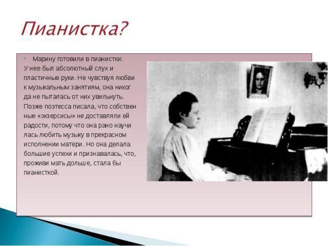 Марину готовили в пианистки: Марину готовили в пианистки: У нее был абсолютный слух и пластичные руки. Не чувствуя любви к музыкальным занятиям, она никог да не пыталась от них увильнуть. Позже поэтесса писала, что собствен ные «экзерсисы» не достав…