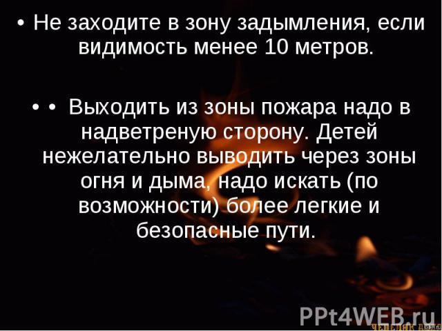 Не заходите в зону задымления, если видимость менее 10 метров. Не заходите в зону задымления, если видимость менее 10 метров. • Выходить из зоны пожара надо в надветреную сторону. Детей нежелательно выводить через зоны огня и дыма, надо искать…