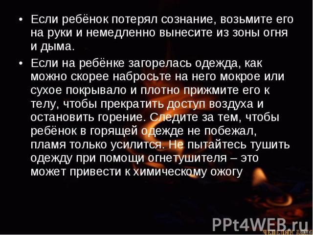 Если ребёнок потерял сознание, возьмите его на руки и немедленно вынесите из зоны огня и дыма. Если ребёнок потерял сознание, возьмите его на руки и немедленно вынесите из зоны огня и дыма. Если на ребёнке загорелась одежда, как можно скорее набрось…