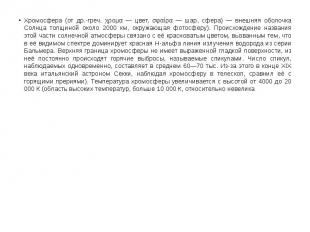 Хромосфера (от др.-греч. χρομα — цвет, σφαίρα — шар, сфера) — внешняя оболочка С