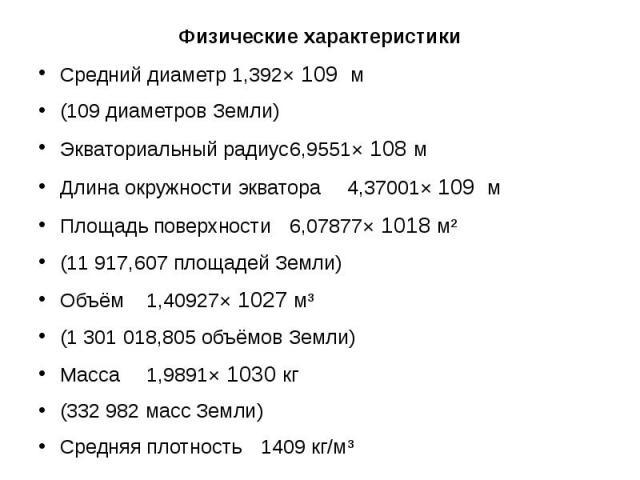Физические характеристики Физические характеристики Средний диаметр 1,392× 109 м (109 диаметров Земли) Экваториальный радиус 6,9551× 108 м Длина окружности экватора 4,37001× 109 м Площадь поверхности 6,07877× 1018 м² (11 917,607 площадей Земли) Объё…