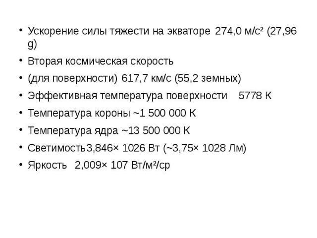 Ускорение силы тяжести на экваторе 274,0 м/с² (27,96 g) Ускорение силы тяжести на экваторе 274,0 м/с² (27,96 g) Вторая космическая скорость (для поверхности) 617,7 км/с (55,2 земных) Эффективная температура поверхности 5778 К Температура короны ~1 5…