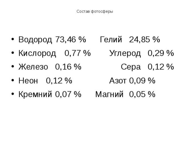 Состав фотосферы Водород 73,46 % Гелий 24,85 % Кислород 0,77 % Углерод 0,29 % Железо 0,16 % Сера 0,12 % Неон 0,12 % Азот 0,09 % Кремний 0,07 % Магний 0,05 %