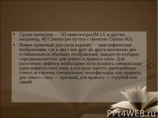Среди примеров — 3D-кинотеатры iMAX и другие, например, 4D Cinema (не путать с п
