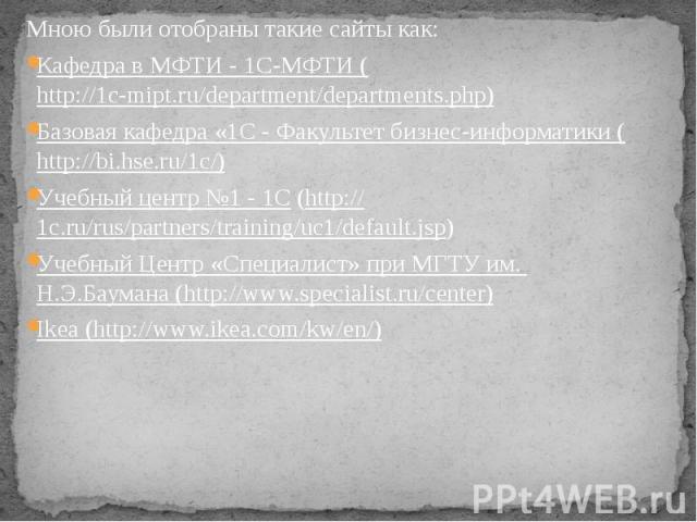 Мною были отобраны такие сайты как: Кафедра в МФТИ - 1С-МФТИ (http://1c-mipt.ru/department/departments.php) Базовая кафедра «1С - Факультет бизнес-информатики (http://bi.hse.ru/1c/) Учебный центр №1 - 1С (http://1c.ru/rus/partners/training/uc1/defau…