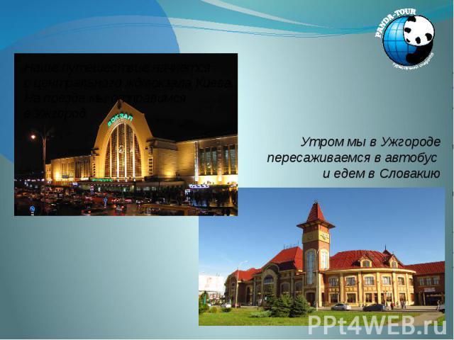Наше путешествие начнется с центрального жд/вокзала Киева. На поезде мы отправимся в Ужгород Наше путешествие начнется с центрального жд/вокзала Киева. На поезде мы отправимся в Ужгород