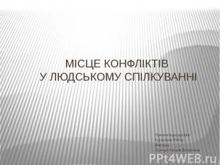 МІСЦЕ КОНФЛІКТІВ У ЛЮДСЬКОМУ СПІЛКУВАННІ Презентацію зробив: Гарасимів Віктор Вч