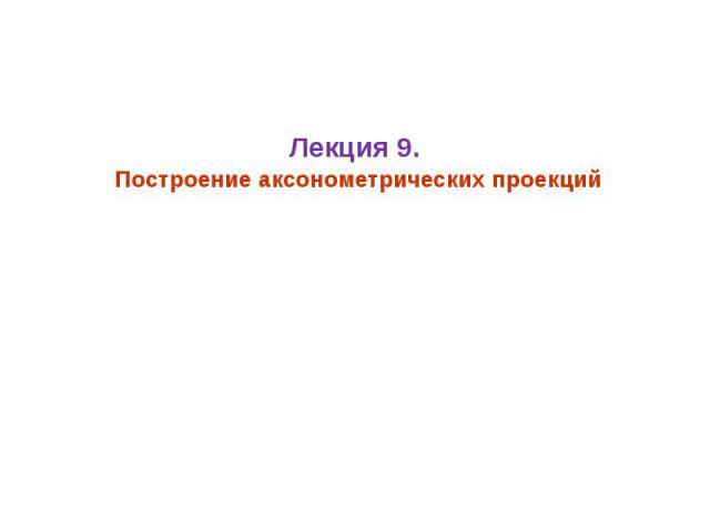 Лекция 9. Построение аксонометрических проекций