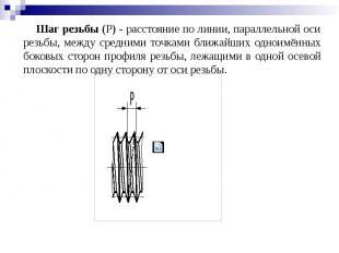 Шаг резьбы (Р) - расстояние по линии, параллельной оси резьбы, между средними то