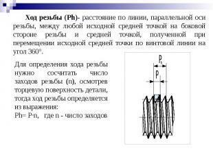 Ход резьбы (Ph)- расстояние по линии, параллельной оси резьбы, между любой исход