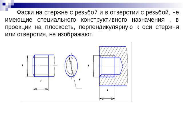 Фаски на стержне с резьбой и в отверстии с резьбой, не имеющие специального конструктивного назначения , в проекции на плоскость, перпендикулярную к оси стержня или отверстия, не изображают.