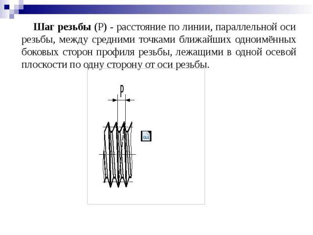 Шаг резьбы (Р) - расстояние по линии, параллельной оси резьбы, между средними точками ближайших одноимённых боковых сторон профиля резьбы, лежащими в одной осевой плоскости по одну сторону от оси резьбы.
