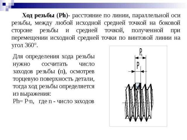 Ход резьбы (Ph)- расстояние по линии, параллельной оси резьбы, между любой исходной средней точкой на боковой стороне резьбы и средней точкой, полученной при перемещении исходной средней точки по винтовой линии на угол 360°.