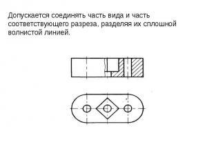 Допускается соединять часть вида и часть соответствующего разреза, разделяя их с