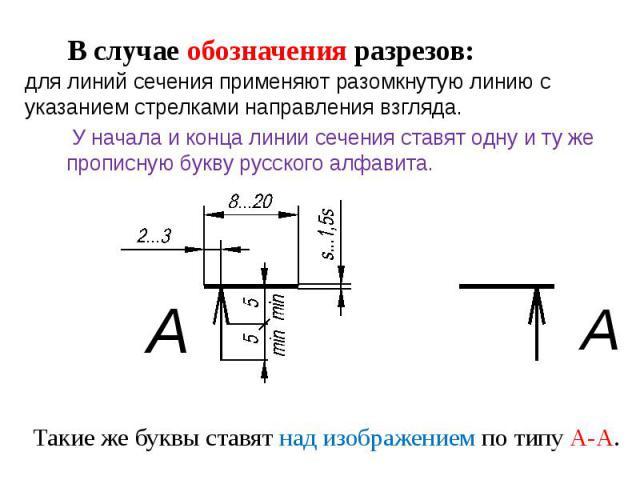 В случае обозначения разрезов:для линий сечения применяют разомкнутую линию с указанием стрелками направления взгляда. У начала и конца линии сечения ставят одну и ту жепрописную букву русского алфавита.