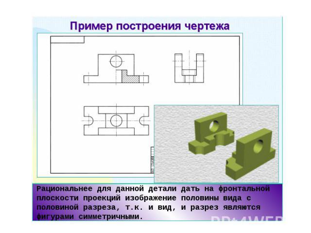 Рациональнее для данной детали дать на фронтальной плоскости проекций изображение половины вида с половиной разреза, т.к. и вид, и разрез являются фигурами симметричными.