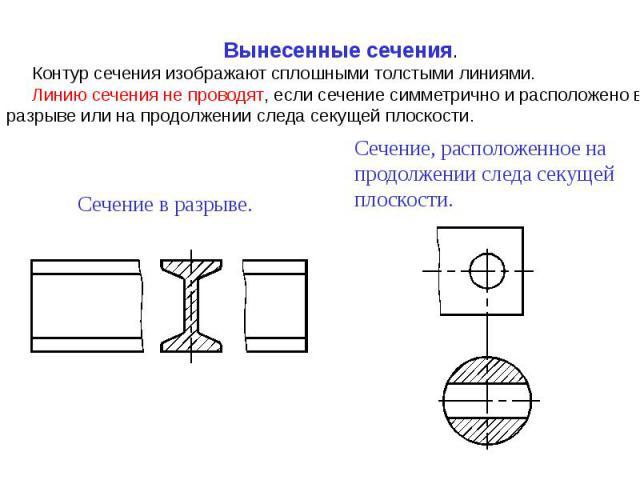 Вынесенные сечения.Контур сечения изображают сплошными толстыми линиями.Линию сечения не проводят, если сечение симметрично и расположено в разрыве или на продолжении следа секущей плоскости.