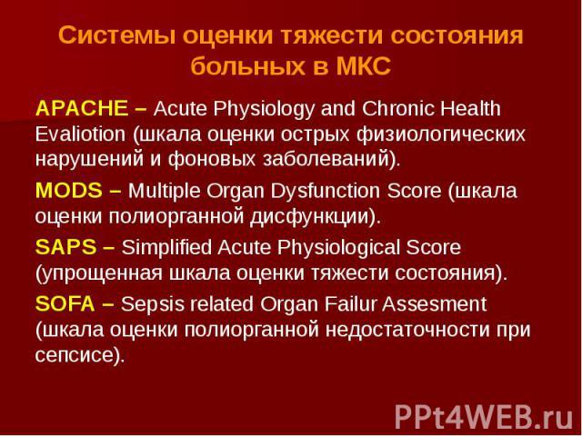 Системы оценки тяжести состояния больных в МКС APACHE – Acute Physiology and Chronic Health Evaliotion (шкала оценки острых физиологических нарушений и фоновых заболеваний). MODS – Multiple Organ Dysfunction Score (шкала оценки полиорганной дисфункц…