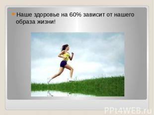 Наше здоровье на 60% зависит от нашего образа жизни!