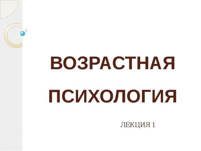 ВОЗРАСТНАЯ ПСИХОЛОГИЯ ЛЕКЦИЯ 1