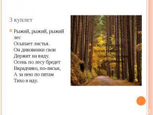 3 куплет Рыжий, рыжий, рыжий лес Осыпает листья. Он диковинки свои Держит на вид