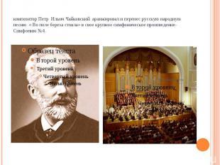 композитор Петр Ильич Чайковский аранжировал и перенес русскую народную песню «