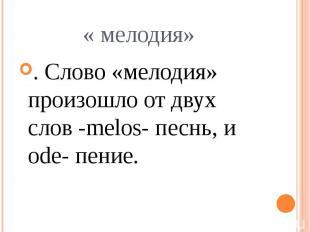 « мелодия» . Слово «мелодия» произошло от двух слов -melos- песнь, и ode- пение.