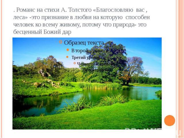 . Романс на стихи А. Толстого «Благословляю вас , леса» -это признание в любви на которую способен человек ко всему живому, потому что природа- это бесценный Божий дар