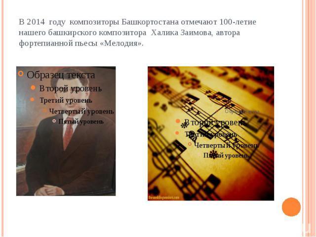 В 2014 году композиторы Башкортостана отмечают 100-летие нашего башкирского композитора Халика Заимова, автора фортепианной пьесы «Мелодия».