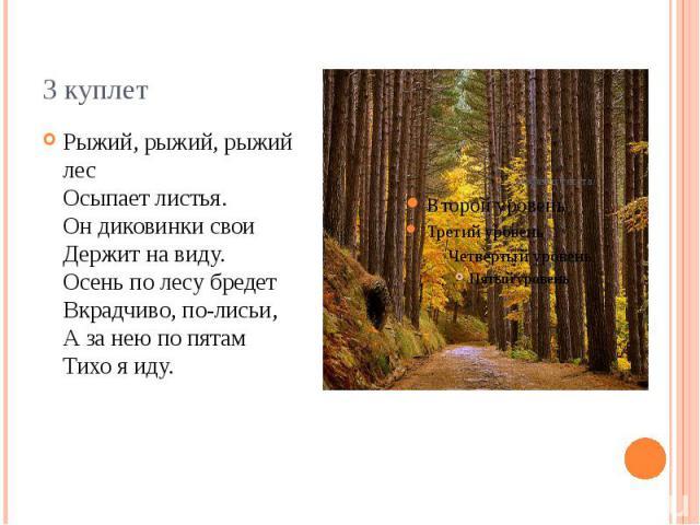 3 куплет Рыжий, рыжий, рыжий лес Осыпает листья. Он диковинки свои Держит на виду. Осень по лесу бредет Вкрадчиво, по-лисьи, А за нею по пятам Тихо я иду.