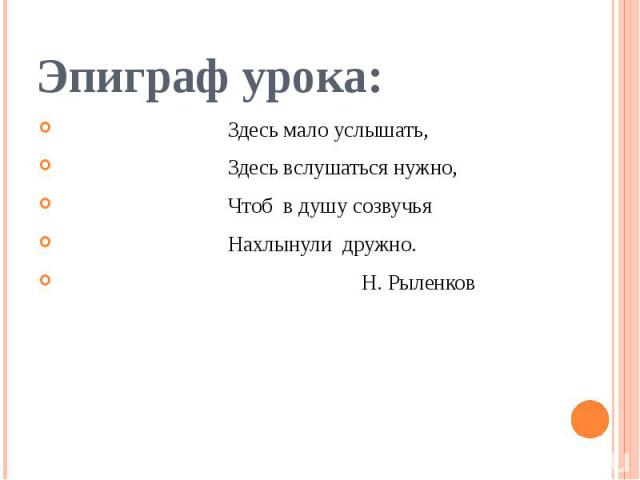 Эпиграф урока: Здесь мало услышать, Здесь вслушаться нужно, Чтоб в душу созвучья Нахлынули дружно. Н. Рыленков
