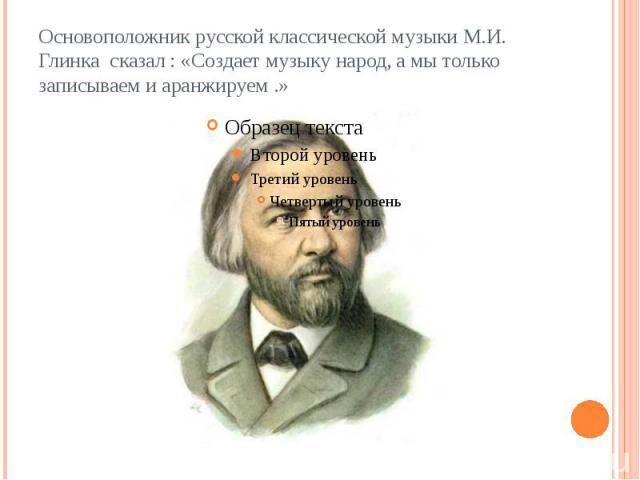 Основоположник русской классической музыки М.И. Глинка сказал : «Создает музыку народ, а мы только записываем и аранжируем .»