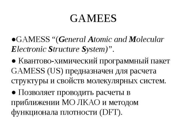 """GAMEES ●GAMESS """"(General Atomic and Molecular Electronic Structure System)"""". ● Квантово-химический программный пакет GAMESS (US) предназначен для расчета структуры и свойств молекулярных систем. ● Позволяет проводить расчеты в приближении МО ЛКАО и …"""