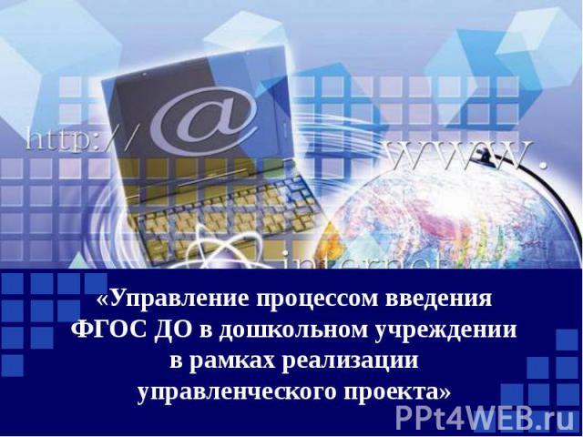 «Управление процессом введения ФГОС ДО в дошкольном учреждении в рамках реализации управленческого проекта»