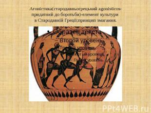 Агоністика(стародавньогрецький agonisticos- придатний до боротьби)-елемент культ