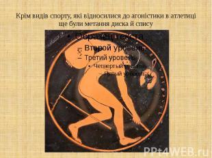 Крім видів спорту, які відносилися до агоністики в атлетиці ще були метання диск