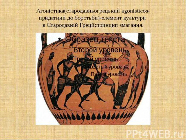 Агоністика(стародавньогрецький agonisticos- придатний до боротьби)-елемент культури в Стародавній Греції;принцип змагання.