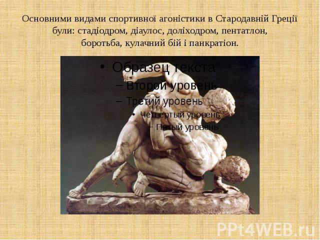 Основними видами спортивної агоністики в Стародавній Греції були: стадіодром, діаулос, доліходром, пентатлон, боротьба, кулачний бій і панкратіон.