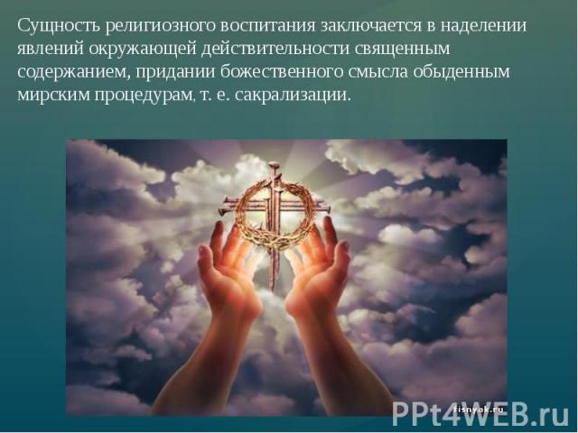 Сущность религиозного воспитания заключается в наделении явлений окружающей действительности священным содержанием, придании божественного смысла обыденным мирским процедурам, т. е. сакрализации.