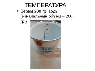 ТЕМПЕРАТУРА Берем 200 гр. воды (изначальный объем – 200 гр.)